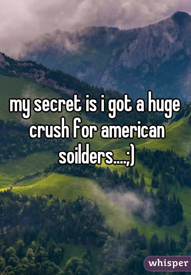 my secret is i got a huge crush for american soilders....;)
