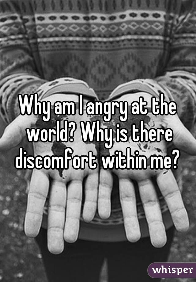 Why am I angry at the world? Why is there discomfort within me?