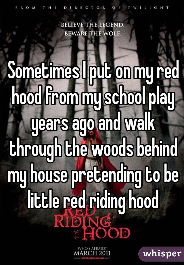 Sometimes I put on my red hood from my school play years ago and walk through the woods behind my house pretending to be little red riding hood