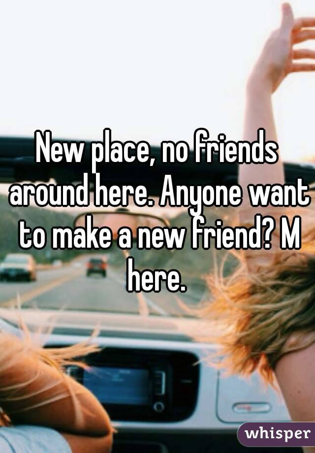 New place, no friends around here. Anyone want to make a new friend? M here.