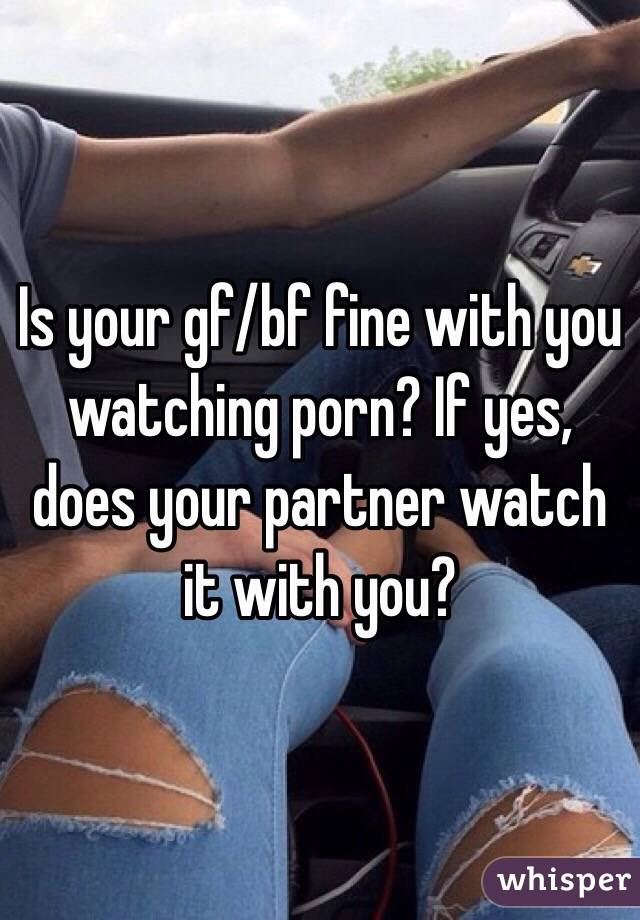 Is your gf/bf fine with you watching porn? If yes, does your partner watch it with you?