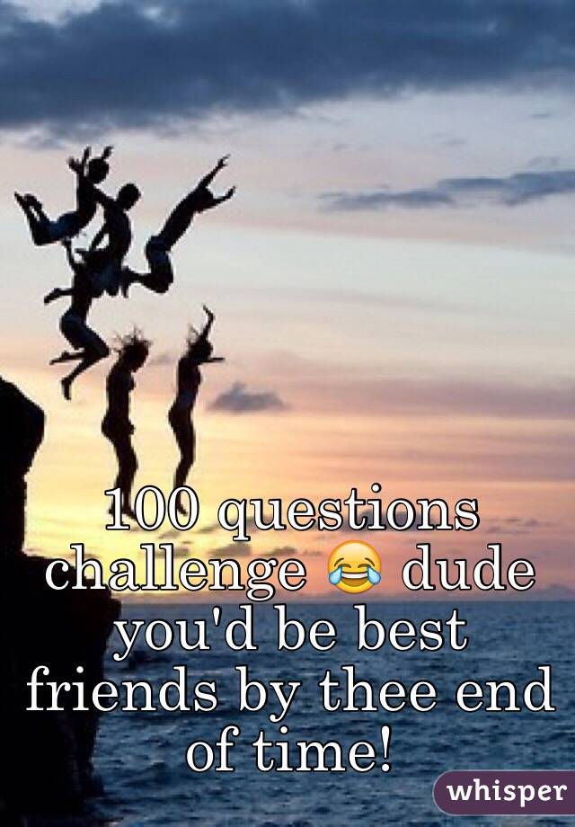 100 questions challenge 😂 dude you'd be best friends by thee end of time!