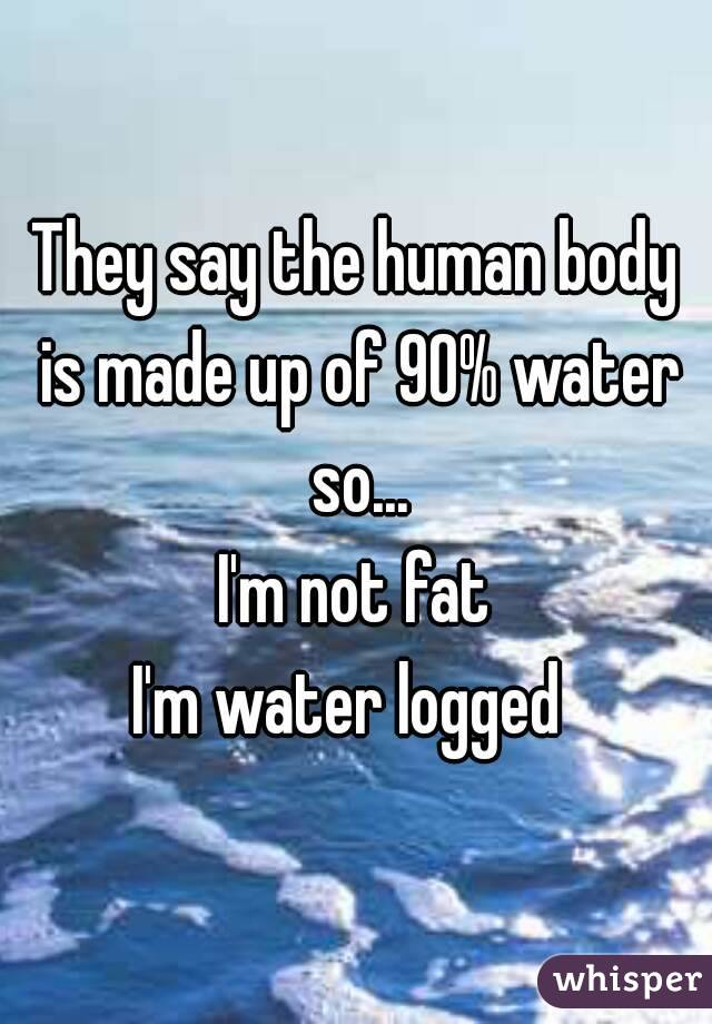 They say the human body is made up of 90% water so... I'm not fat I'm water logged