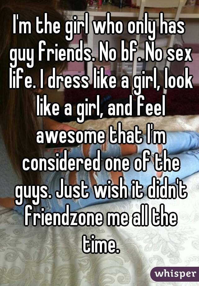 I'm the girl who only has guy friends. No bf. No sex life. I dress like a girl, look like a girl, and feel awesome that I'm considered one of the guys. Just wish it didn't friendzone me all the time.