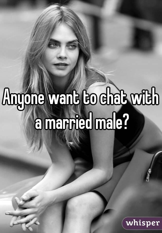 Anyone want to chat with a married male?
