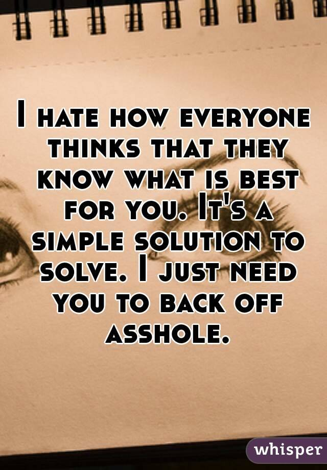 I hate how everyone thinks that they know what is best for you. It's a simple solution to solve. I just need you to back off asshole.