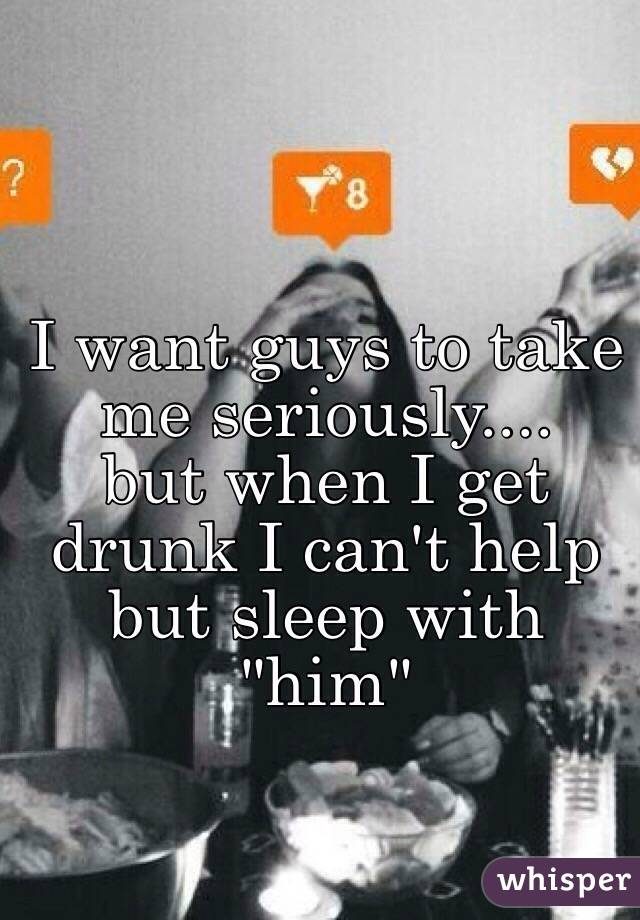 """I want guys to take me seriously....  but when I get drunk I can't help but sleep with """"him"""""""