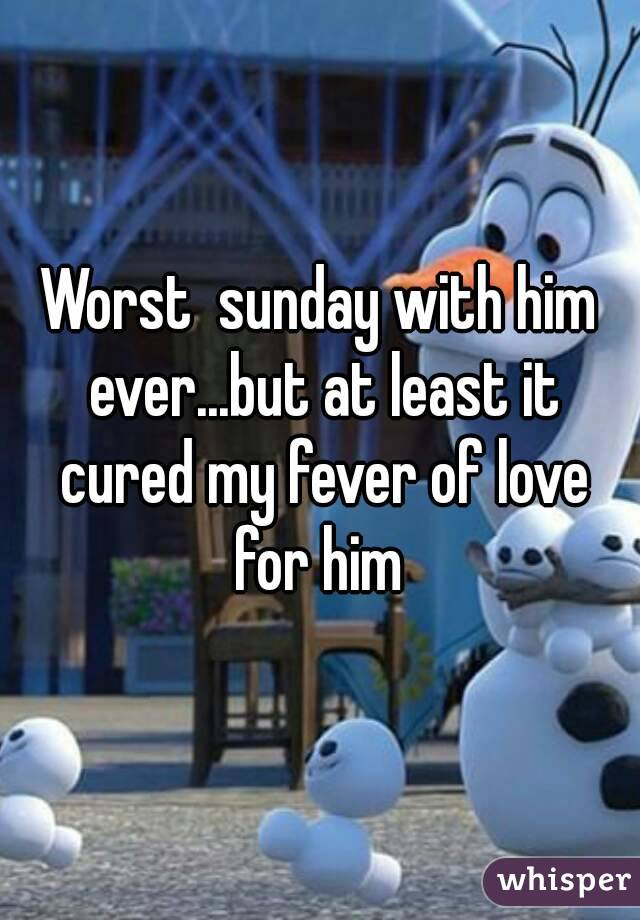 Worst  sunday with him ever...but at least it cured my fever of love for him