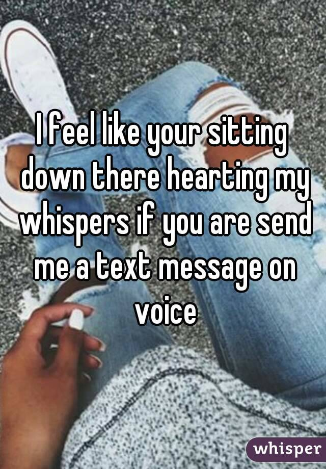 I feel like your sitting down there hearting my whispers if you are send me a text message on voice