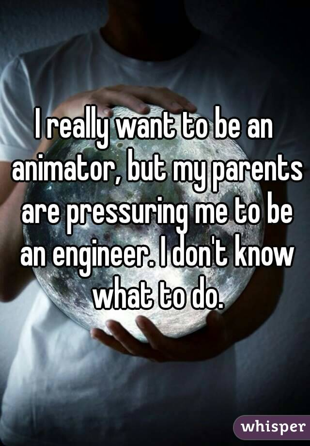 I really want to be an animator, but my parents are pressuring me to be an engineer. I don't know what to do.