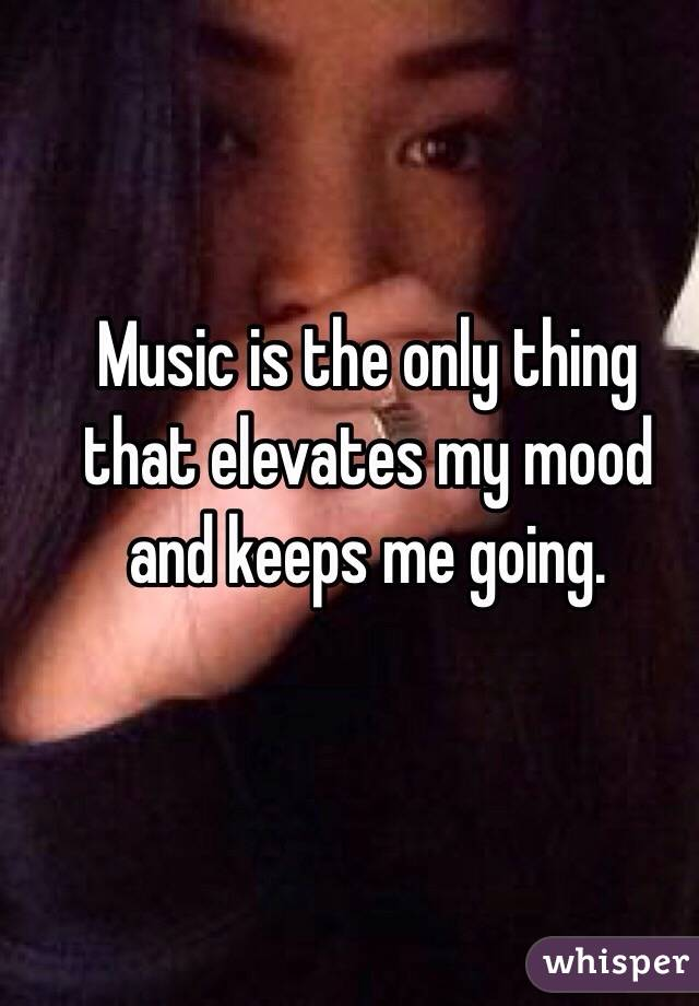 Music is the only thing that elevates my mood and keeps me going.