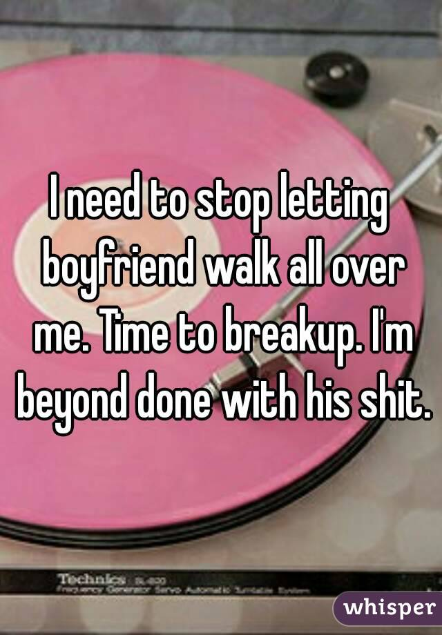 I need to stop letting boyfriend walk all over me. Time to breakup. I'm beyond done with his shit.
