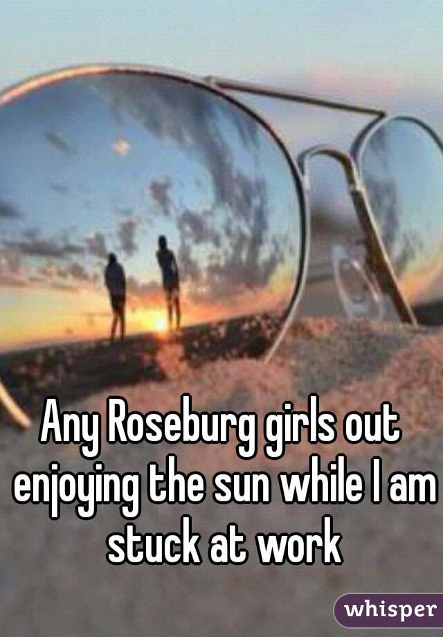 Any Roseburg girls out enjoying the sun while I am stuck at work