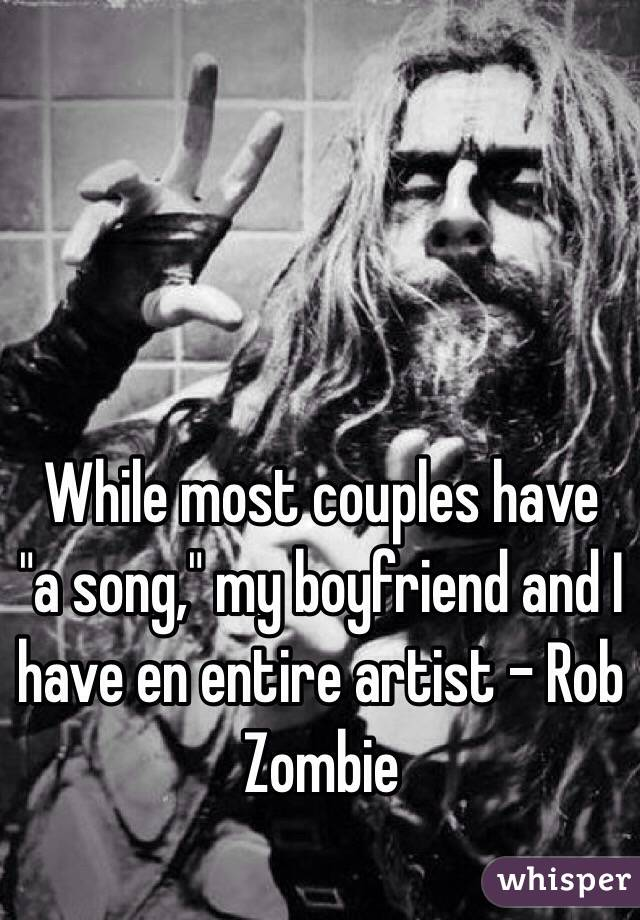 "While most couples have ""a song,"" my boyfriend and I have en entire artist - Rob Zombie"