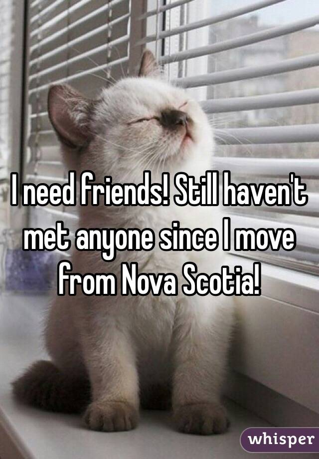 I need friends! Still haven't met anyone since I move from Nova Scotia!