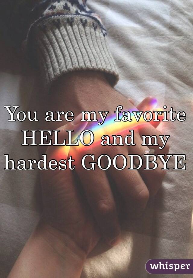 You are my favorite HELLO and my hardest GOODBYE