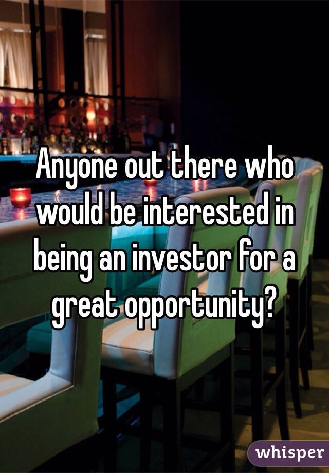 Anyone out there who would be interested in being an investor for a great opportunity?
