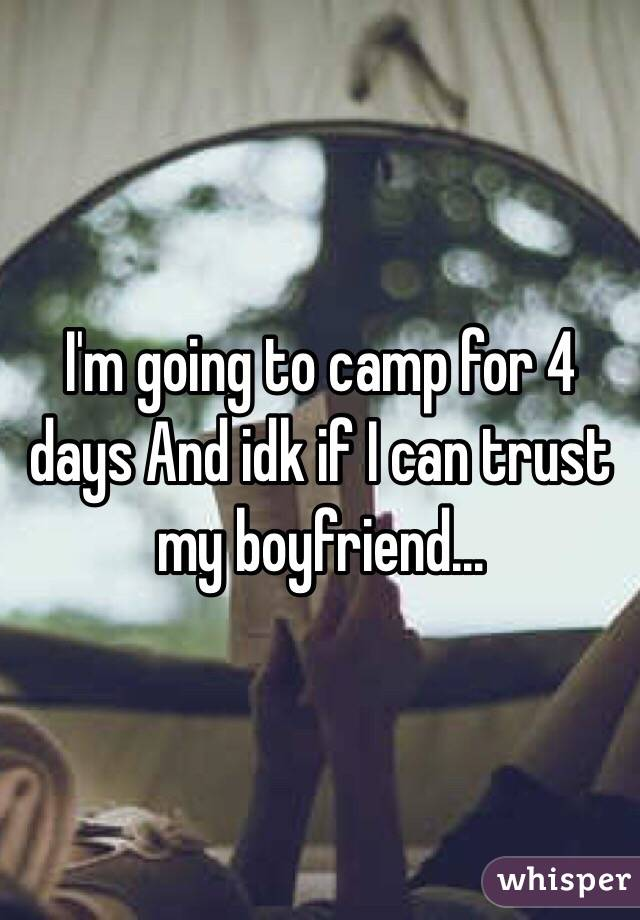 I'm going to camp for 4 days And idk if I can trust my boyfriend...