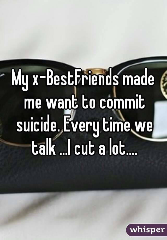 My x-BestFriends made me want to commit suicide. Every time we talk ...I cut a lot....