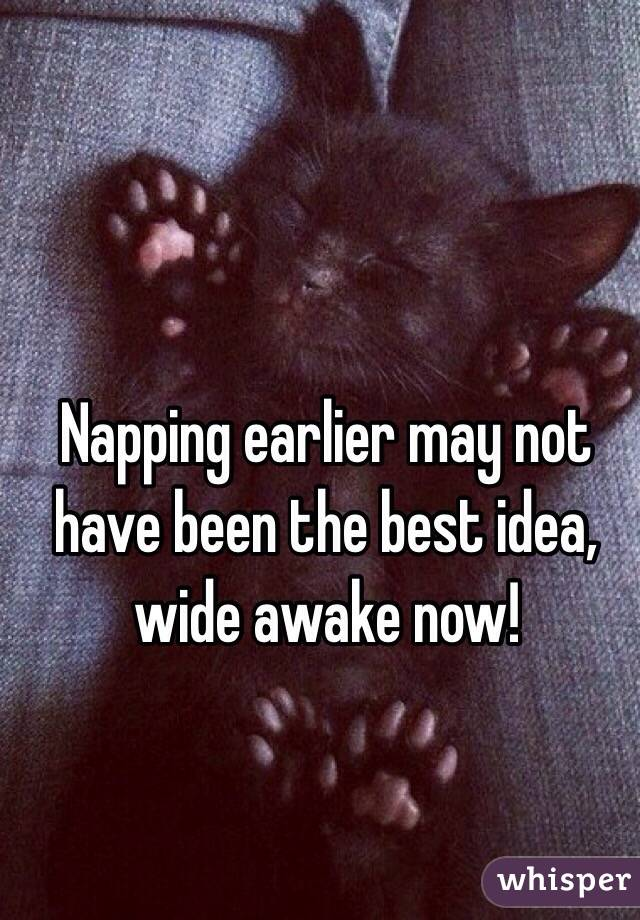 Napping earlier may not have been the best idea, wide awake now!