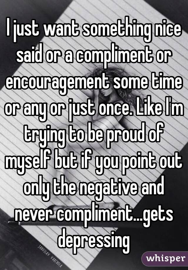 I just want something nice said or a compliment or encouragement some time or any or just once. Like I'm trying to be proud of myself but if you point out only the negative and never compliment...gets depressing