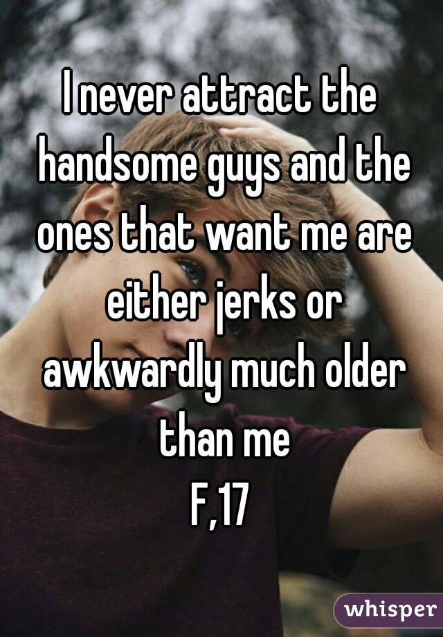 I never attract the handsome guys and the ones that want me are either jerks or awkwardly much older than me F,17