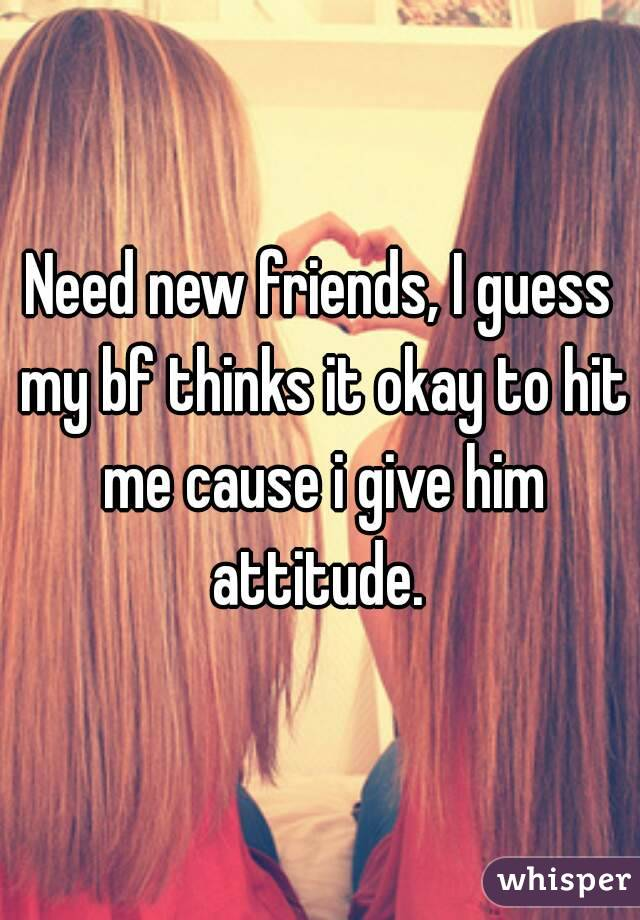 Need new friends, I guess my bf thinks it okay to hit me cause i give him attitude.
