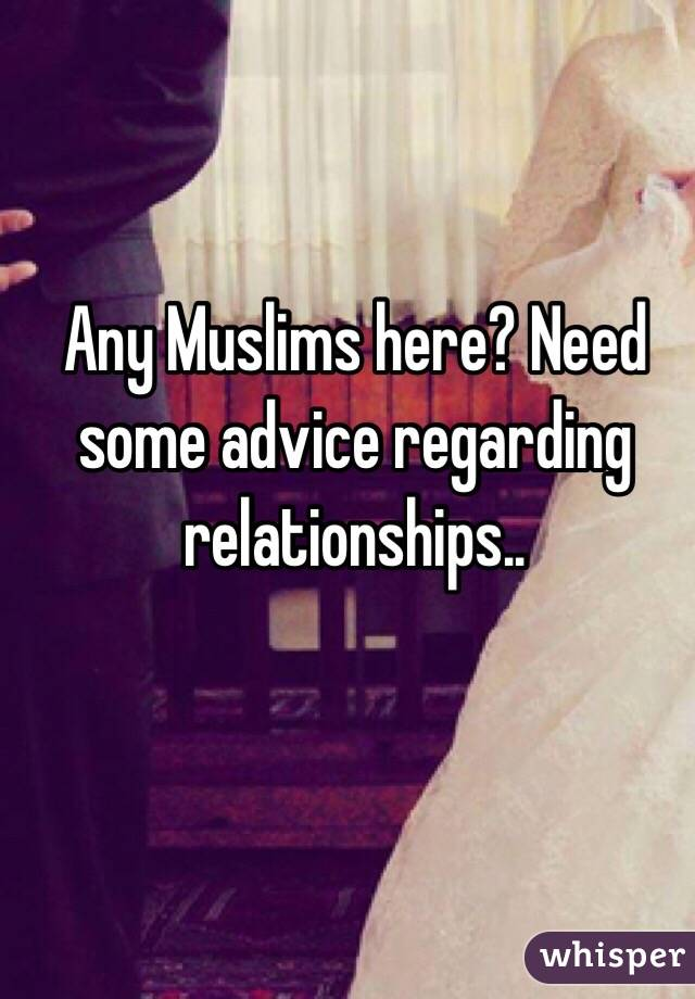 Any Muslims here? Need some advice regarding relationships..