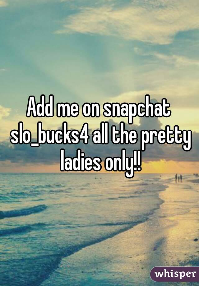Add me on snapchat slo_bucks4 all the pretty ladies only!!