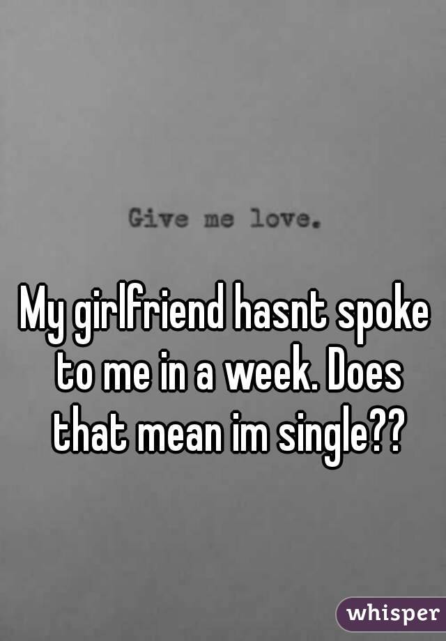 My girlfriend hasnt spoke to me in a week. Does that mean im single??