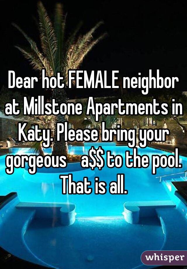 Dear hot FEMALE neighbor at Millstone Apartments in Katy. Please bring your gorgeous    a$$ to the pool. That is all.