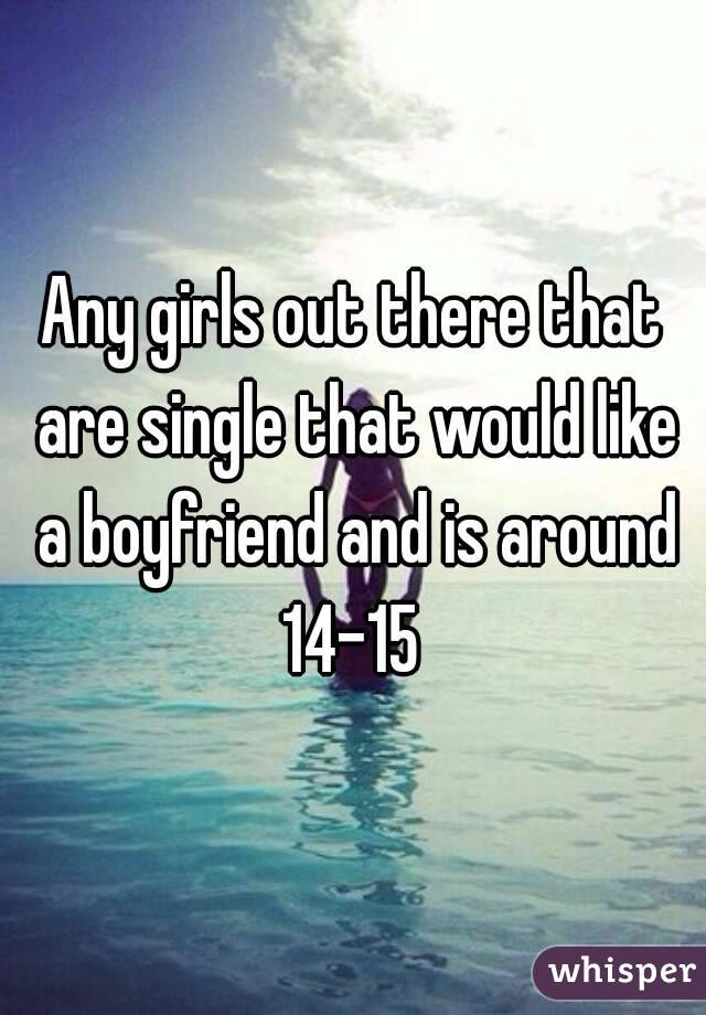Any girls out there that are single that would like a boyfriend and is around 14-15