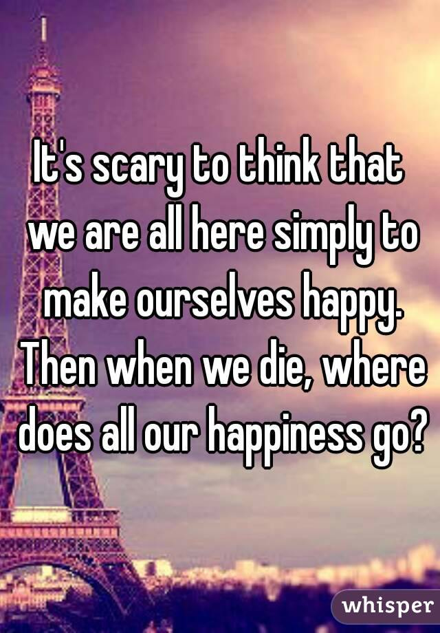 It's scary to think that we are all here simply to make ourselves happy. Then when we die, where does all our happiness go?