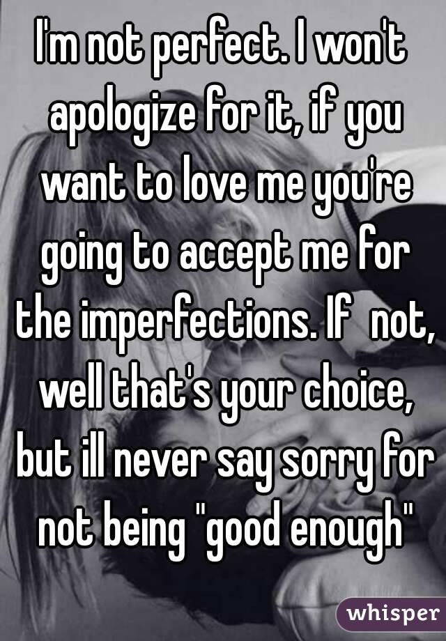 "I'm not perfect. I won't apologize for it, if you want to love me you're going to accept me for the imperfections. If  not, well that's your choice, but ill never say sorry for not being ""good enough"""