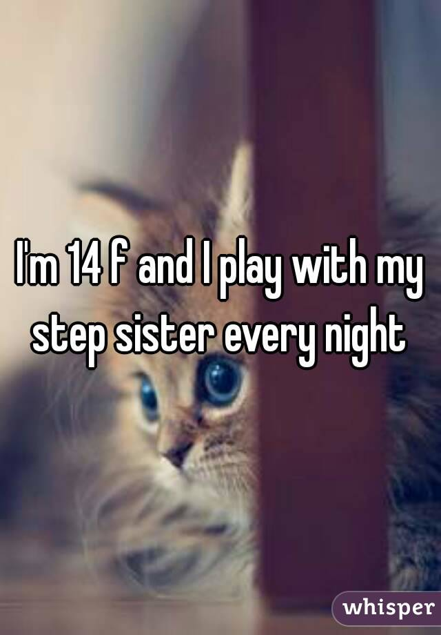 I'm 14 f and I play with my step sister every night