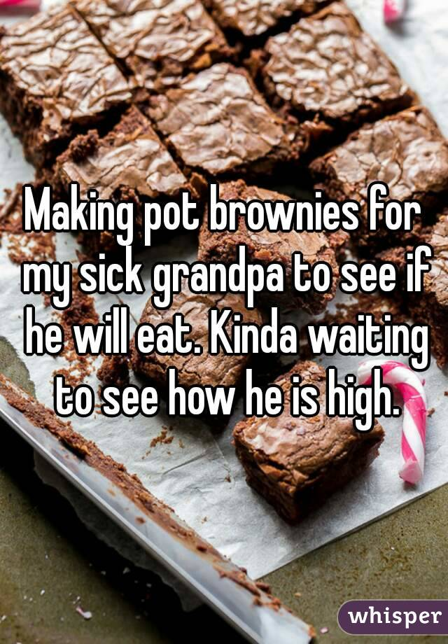 Making pot brownies for my sick grandpa to see if he will eat. Kinda waiting to see how he is high.