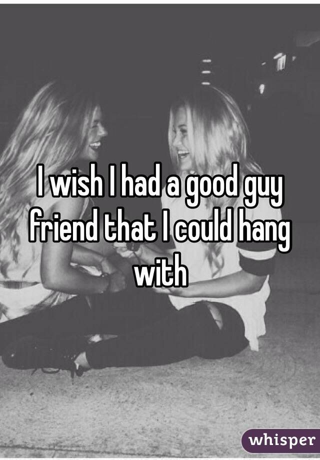 I wish I had a good guy friend that I could hang with