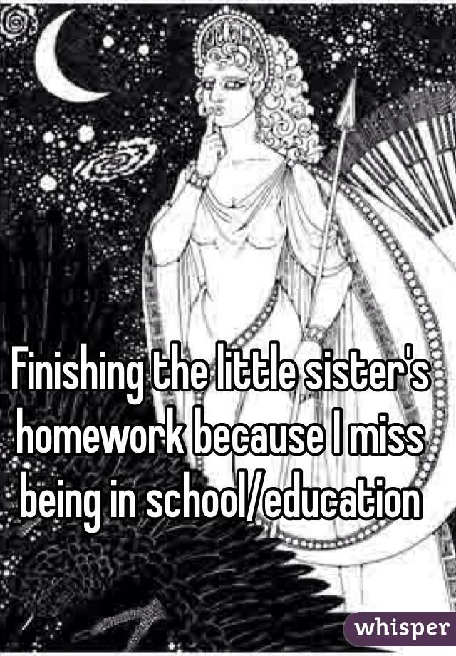 Finishing the little sister's homework because I miss being in school/education