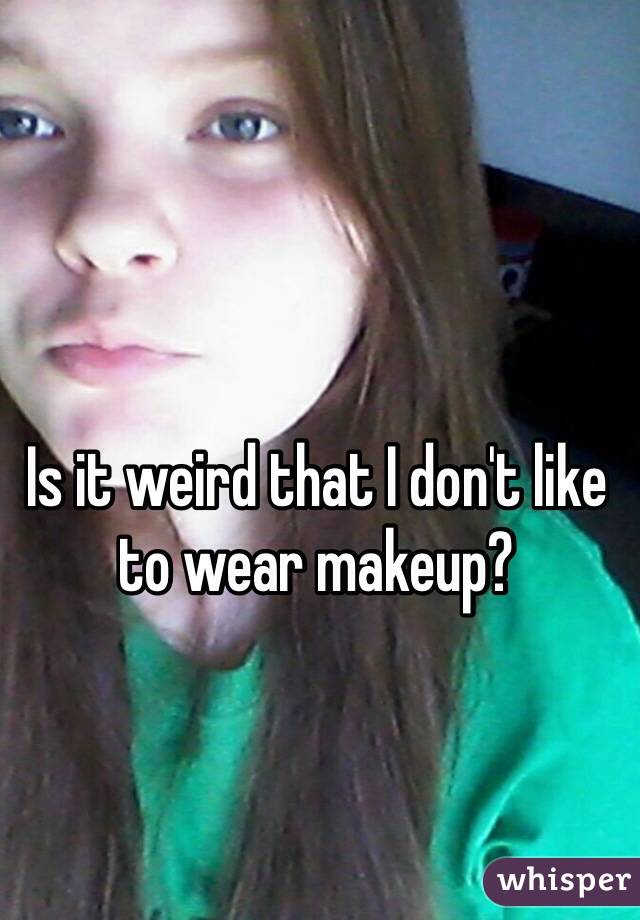 Is it weird that I don't like to wear makeup?