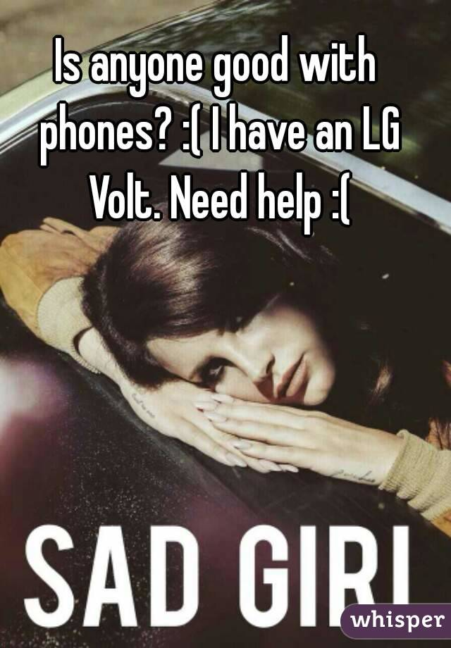 Is anyone good with phones? :( I have an LG Volt. Need help :(