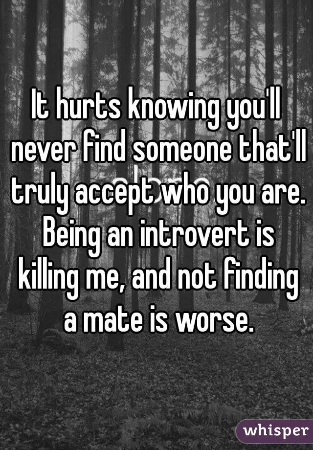 It hurts knowing you'll never find someone that'll truly accept who you are. Being an introvert is killing me, and not finding a mate is worse.