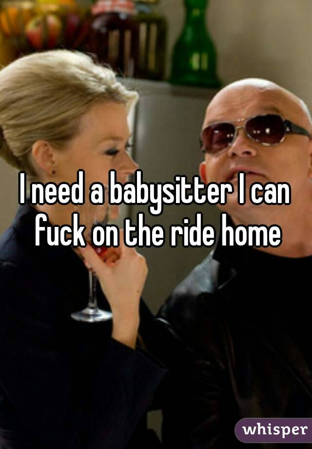 I need a babysitter I can fuck on the ride home