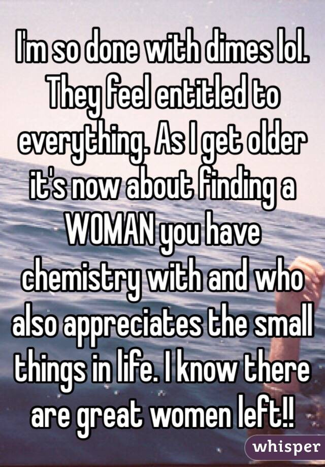 I'm so done with dimes lol. They feel entitled to everything. As I get older it's now about finding a WOMAN you have chemistry with and who also appreciates the small things in life. I know there are great women left!!