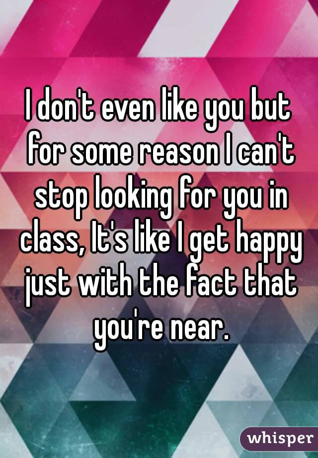 I don't even like you but for some reason I can't stop looking for you in class, It's like I get happy just with the fact that you're near.