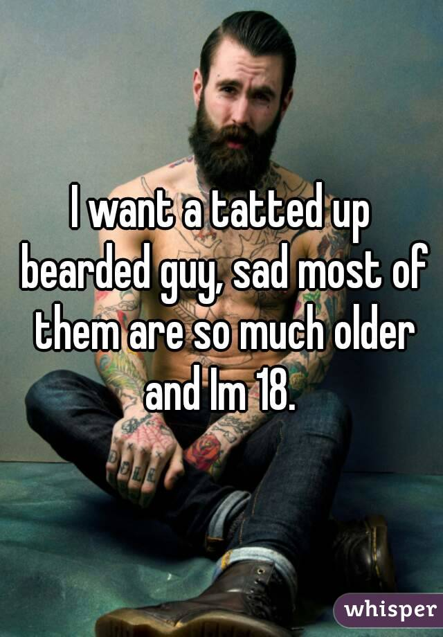 I want a tatted up bearded guy, sad most of them are so much older and Im 18.