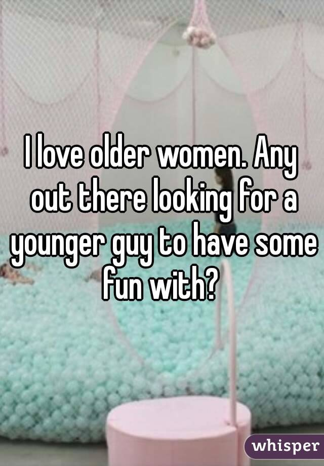 I love older women. Any out there looking for a younger guy to have some fun with?