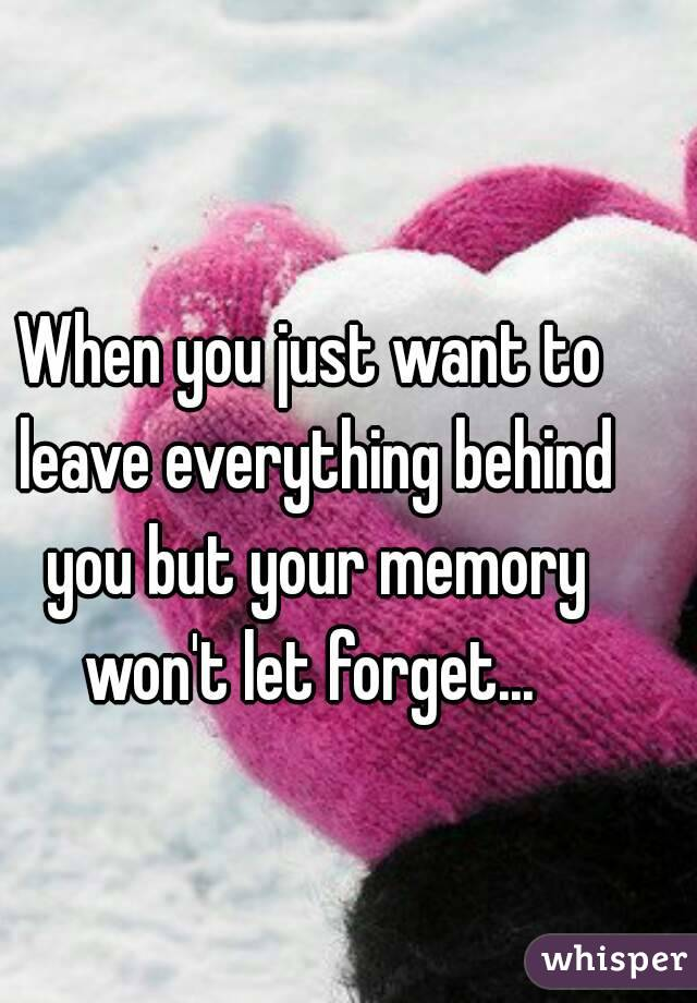 When you just want to leave everything behind you but your memory won't let forget...