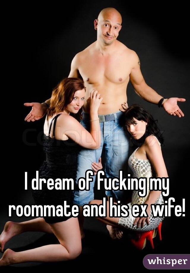 I dream of fucking my roommate and his ex wife!