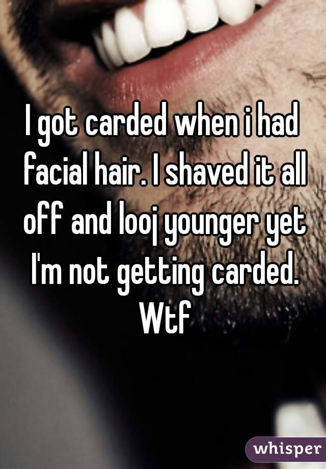 I got carded when i had facial hair. I shaved it all off and looj younger yet I'm not getting carded. Wtf