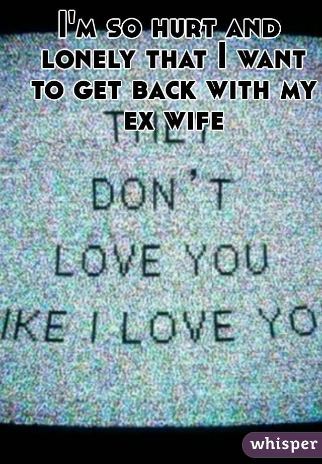 I'm so hurt and lonely that I want to get back with my ex wife